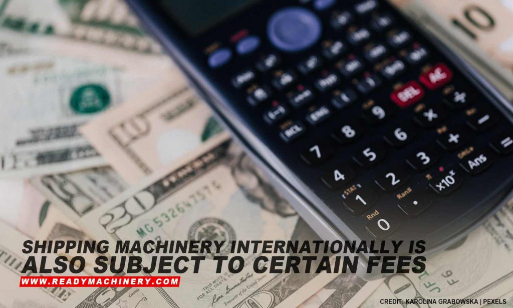 Shipping machinery internationally is also subject to certain fees